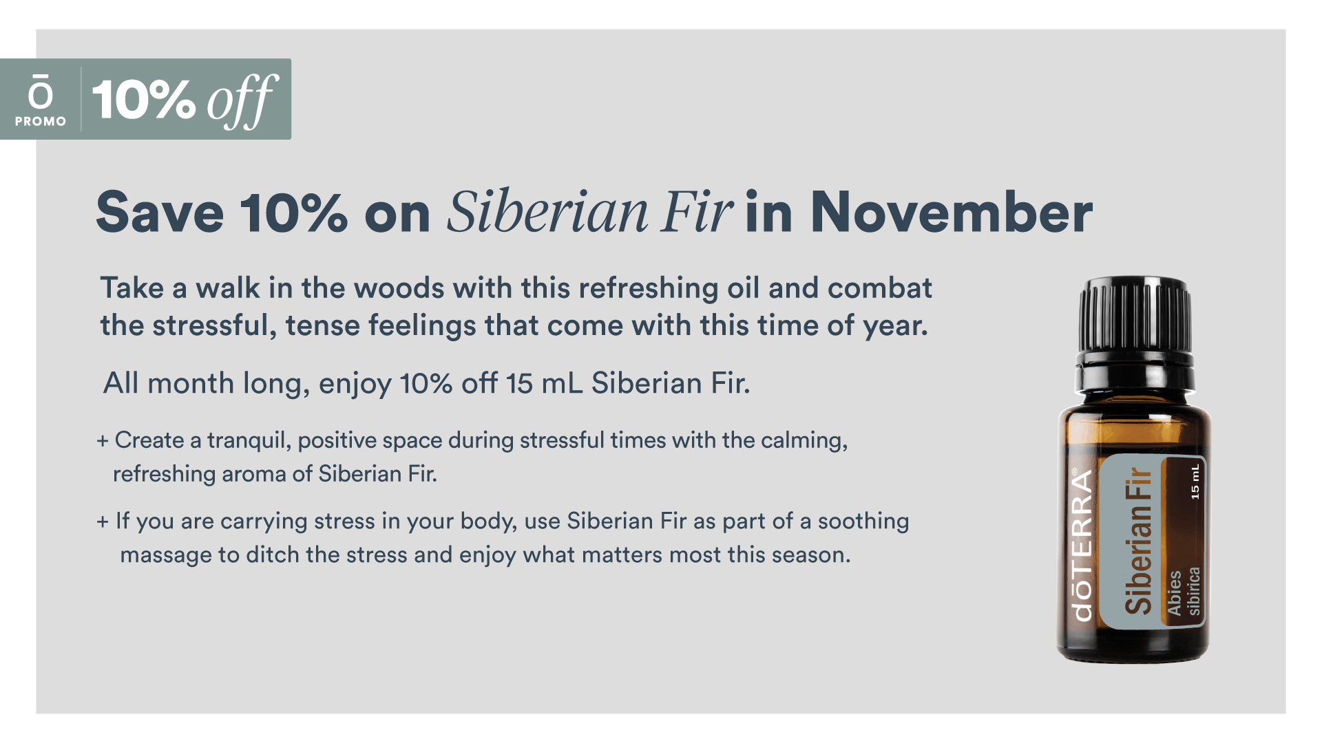 November 2019 Get 10% Off doTERRA Siberian Fir Essential Oil: The Siberian fir tree is a tall, light in color, conifer tree native to Russia and Canada. Siberian Fir essential oil has a refreshing, woody scent that is known for its calming and relaxing properties. Siberian Fir has a unique chemical composition that is predominately bornyl acetate, which provides a majority of the easing benefits of this essential oil. Siberian Fir can be very soothing to the skin, making it an ideal essential oil to add to a comforting massage. When diffused, Siberian Fir can help promote feelings of easy breathing, while calming the emotions and providing a grounding effect.