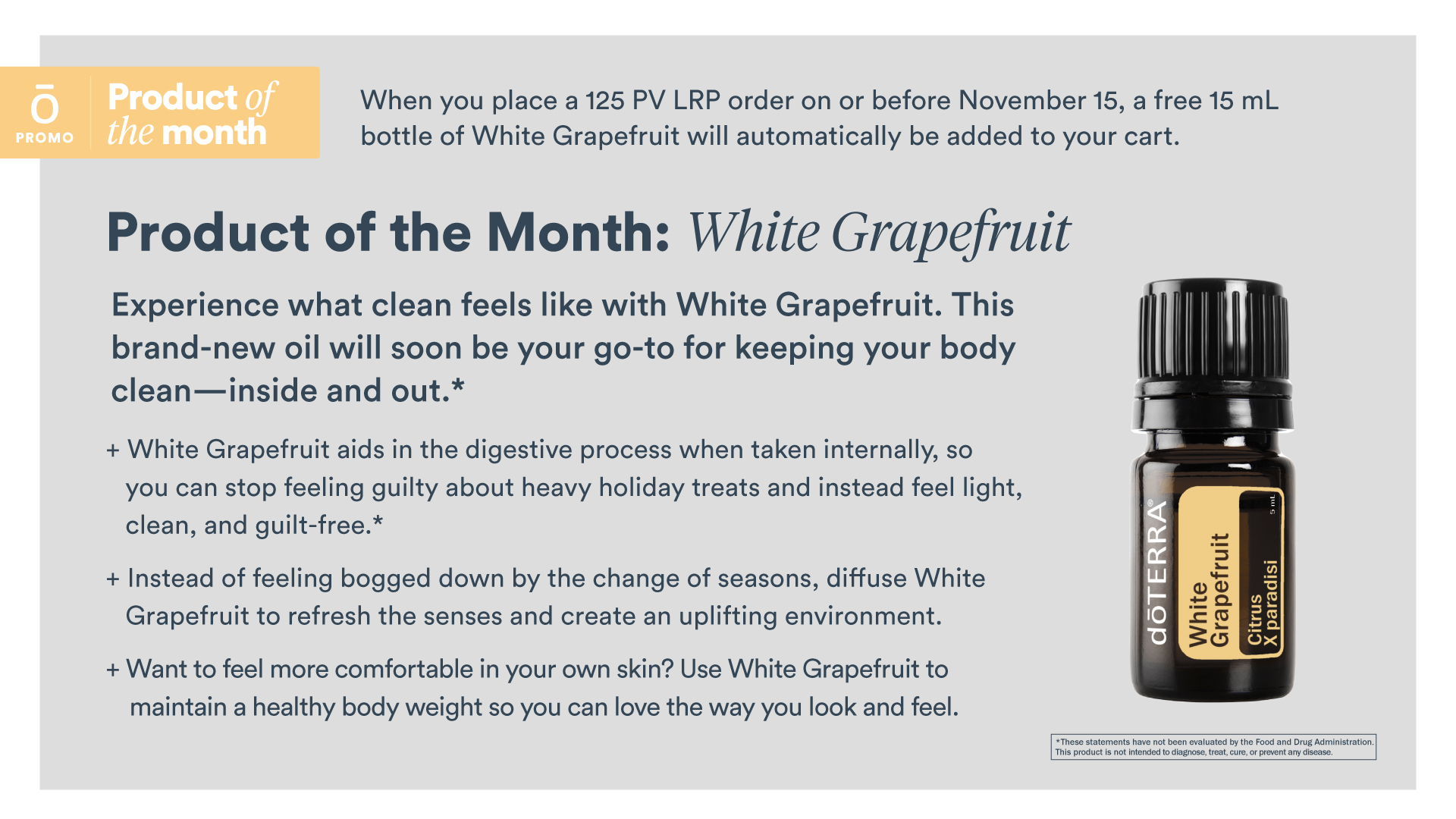 November 2019 doTERRA Product of the Month: White Grapefruit's name comes from the color of its white peel but shares similar chemistry and characteristics of other grapefruit varieties. Not quite as sweet as its pink grapefruit cousin, the aroma of White Grapefruit still evokes a fruity, citrusy tone. High in Limonene, the oil is cold pressed from the fresh peel. This oil shines at creating a fresh, sweet environment. Ideal as a joy-enhancing air freshener, the scent of White Grapefruit is clarifying, cheering and uplifting. White Grapefruit is high in limonene, which makes it great for skin and dental cleansing. It may also help support gastrointenstinal health and metabolism when taken internally.